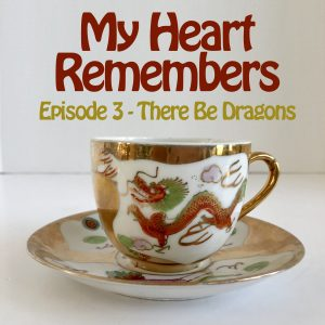 My Heart Remembers Podcast – Episode 3 – There Be Dragons