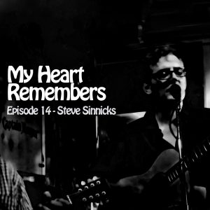My Heart Remembers – Episode 14 – Steve Sinnicks