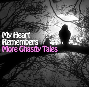 My Heart Remembers – 47 – More Ghastly Tales!