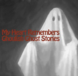 My Heart Remembers – 46 – Ghastly Ghost Stories
