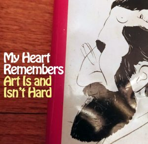 My Heart Remembers – 60 – Art Is and Isn't Hard