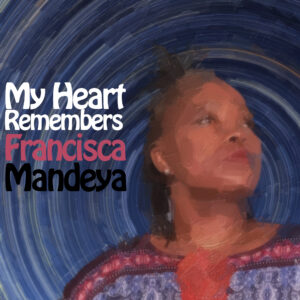 My Heart Remembers – 86 – Francisca Mandeya