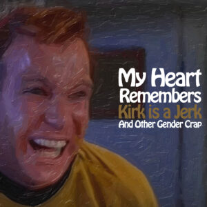 My Heart Remembers – 89 – Kirk Is a Jerk (and other Gender Crap)