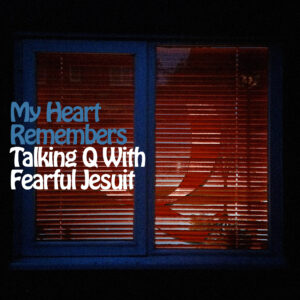 My Heart Remembers – 97 – Talking Q with Fearful Jesuit
