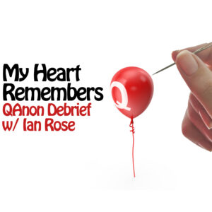 My Heart Remembers – 102 – QAnon Debrief w/ Ian Rose