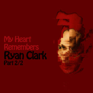 My Heart Remembers – 107 – Ryan Clark 2/2