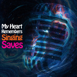 My Heart Remembers – 142 – Singing Saves
