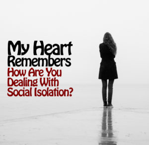 My Heart Remembers – 69 – Dealing With Social Isolation