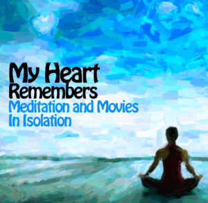 My Heart Remembers – 70 – Meditation and Movies In Isolation