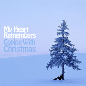 My Heart Remembers – 108 – Coping With Christmas