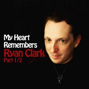 My Heart Remembers – 106 – Ryan Clark – Part A