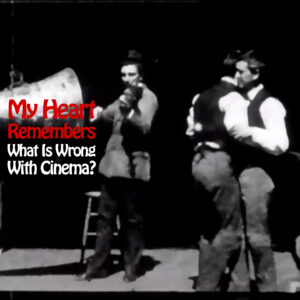 My Heart Remembers – 122 – What Is Wrong With Cinema?