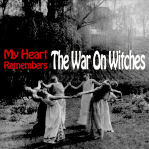 My Heart Remembers – 123 – The War On Witches