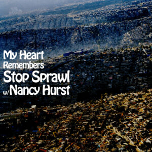 My Heart Remembers – 128 – Stop Sprawl w/ Nancy Hurst